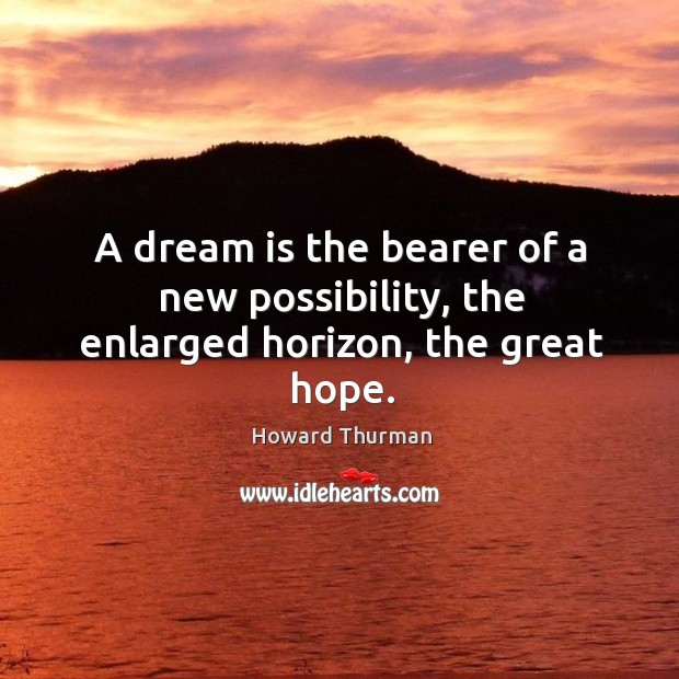 A dream is the bearer of a new possibility, the enlarged horizon, the great hope. Image