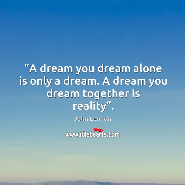Image, A dream you dream alone is only a dream. A dream you dream together is reality.
