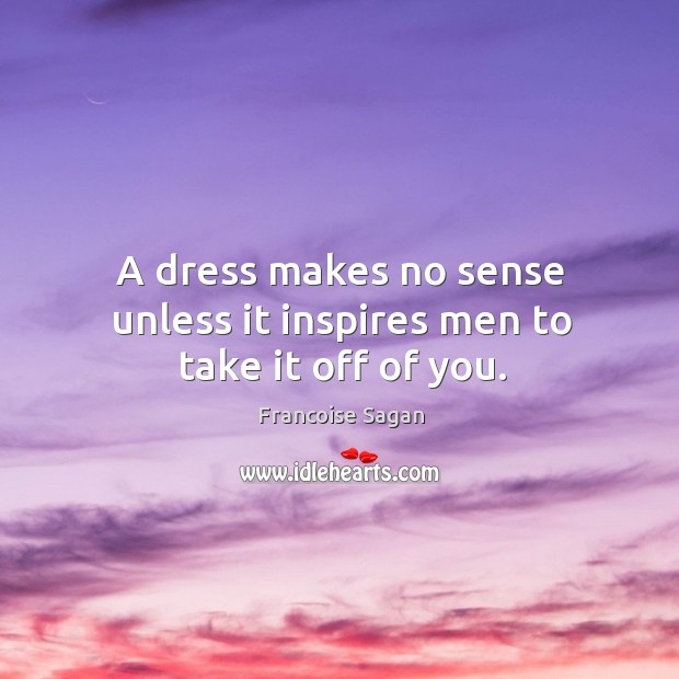 A dress makes no sense unless it inspires men to take it off of you. Francoise Sagan Picture Quote