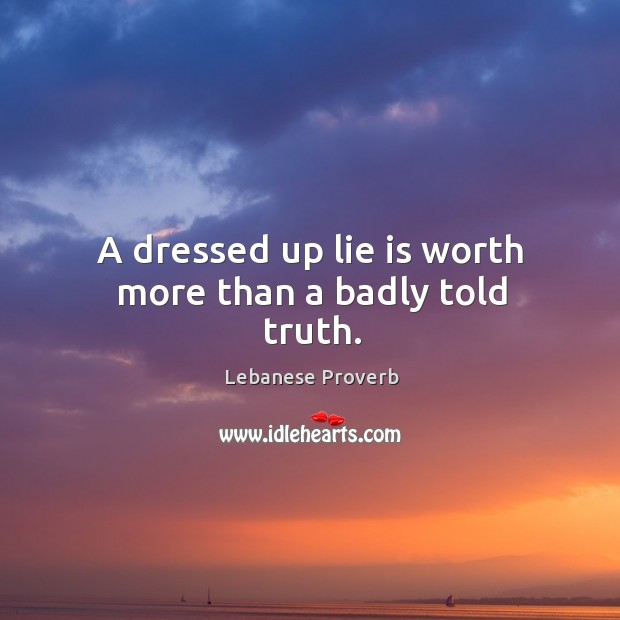 A dressed up lie is worth more than a badly told truth. Lebanese Proverbs Image