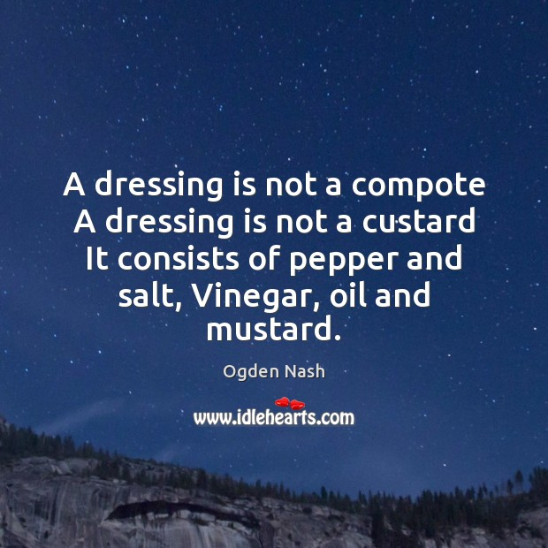 A dressing is not a compote A dressing is not a custard Ogden Nash Picture Quote