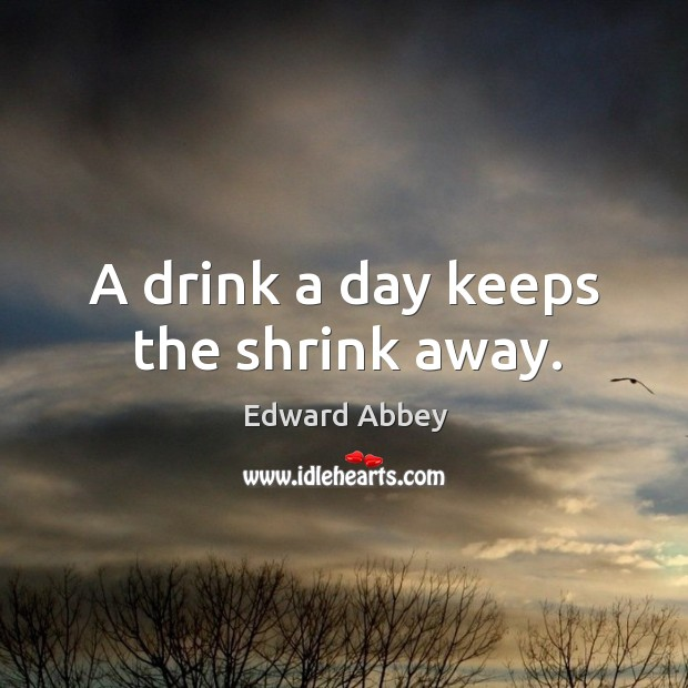 A drink a day keeps the shrink away. Image