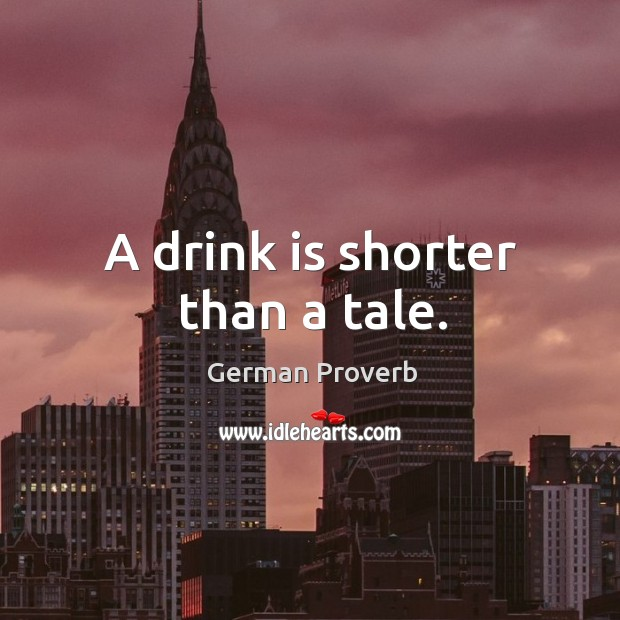 A drink is shorter than a tale. German Proverbs Image