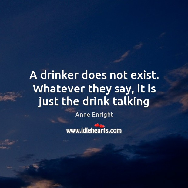 Image, A drinker does not exist. Whatever they say, it is just the drink talking
