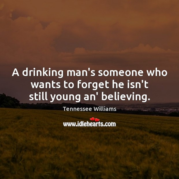 A drinking man's someone who wants to forget he isn't still young an' believing. Tennessee Williams Picture Quote