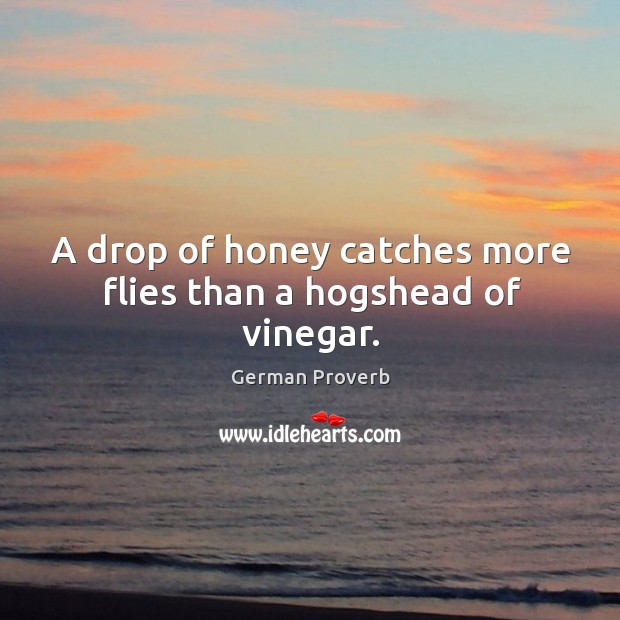 A drop of honey catches more flies than a hogshead of vinegar. German Proverbs Image