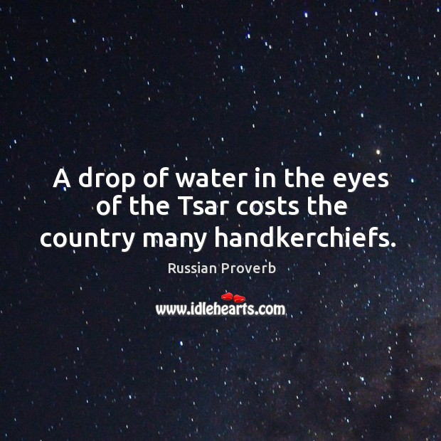 A drop of water in the eyes of the tsar costs the country many handkerchiefs. Image