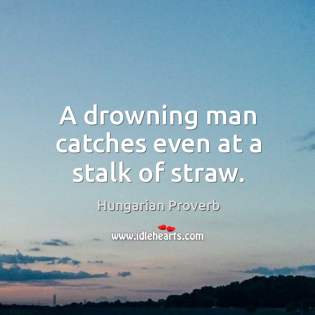 A drowning man catches even at a stalk of straw. Image