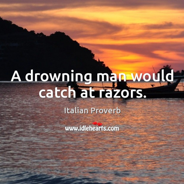 Image, A drowning man would catch at razors.
