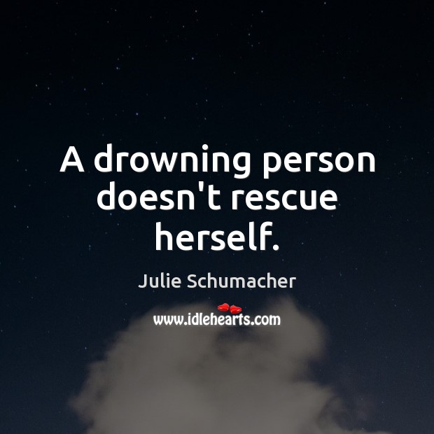 A drowning person doesn't rescue herself. Image