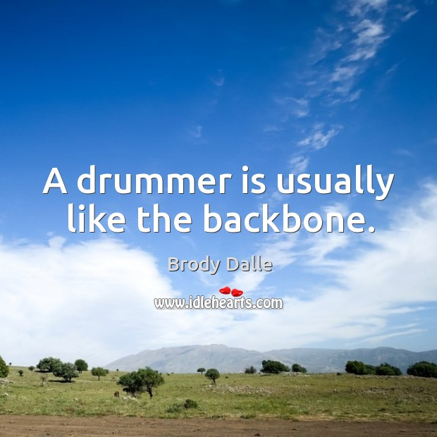 A drummer is usually like the backbone. Brody Dalle Picture Quote