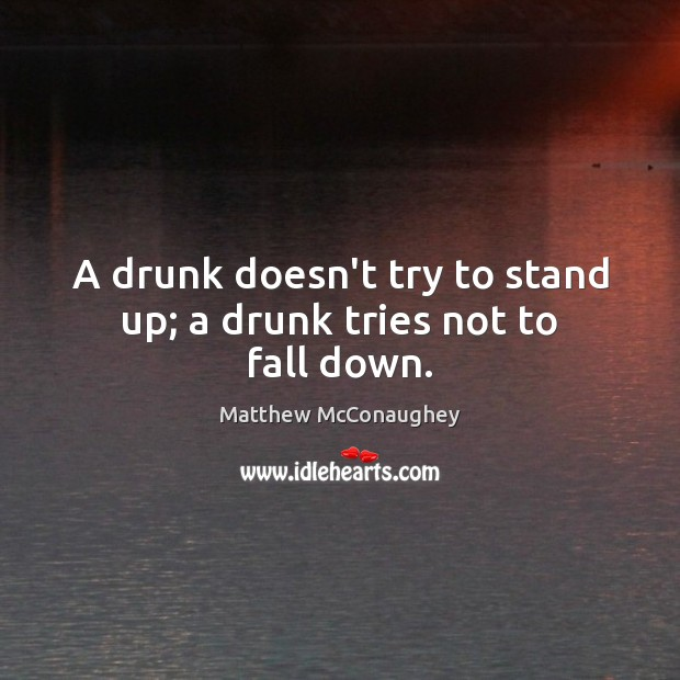 A drunk doesn't try to stand up; a drunk tries not to fall down. Matthew McConaughey Picture Quote