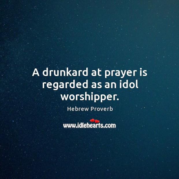 Image, A drunkard at prayer is regarded as an idol worshipper.