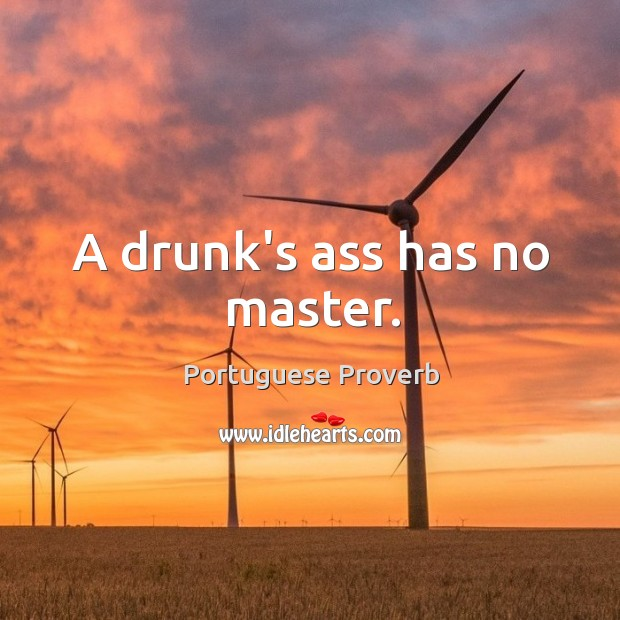 A drunk's ass has no master. Image