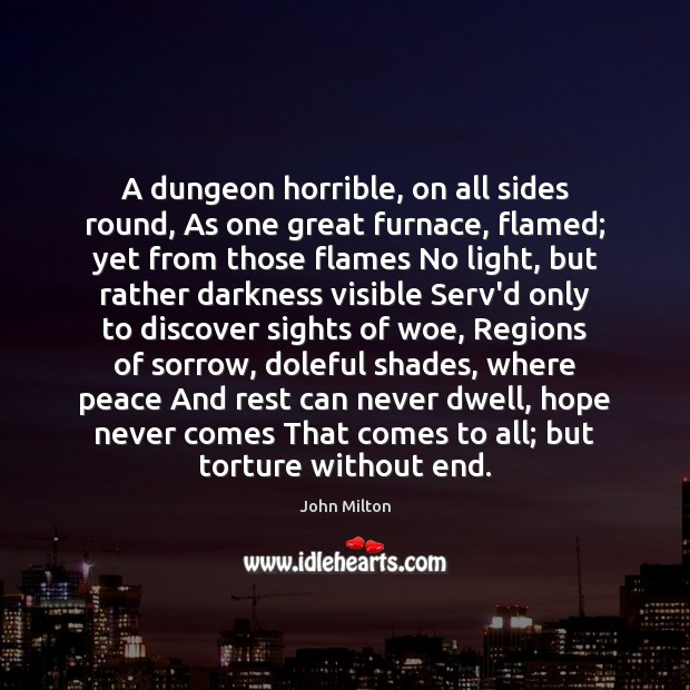 A dungeon horrible, on all sides round, As one great furnace, flamed; John Milton Picture Quote