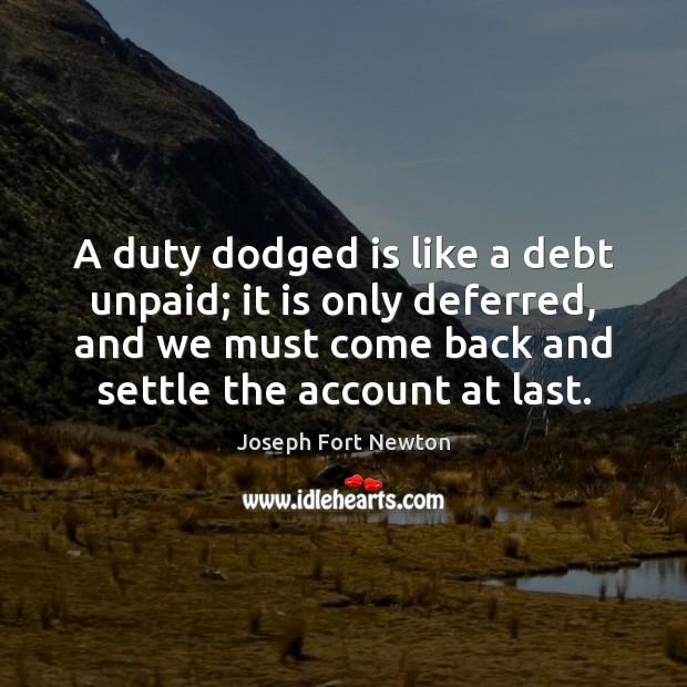 Image, A duty dodged is like a debt unpaid; it is only deferred,