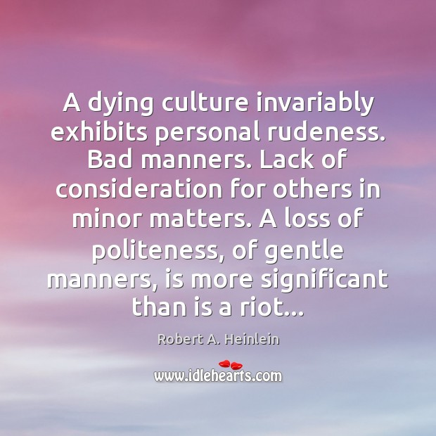 A dying culture invariably exhibits personal rudeness. Bad manners. Lack of consideration Robert A. Heinlein Picture Quote