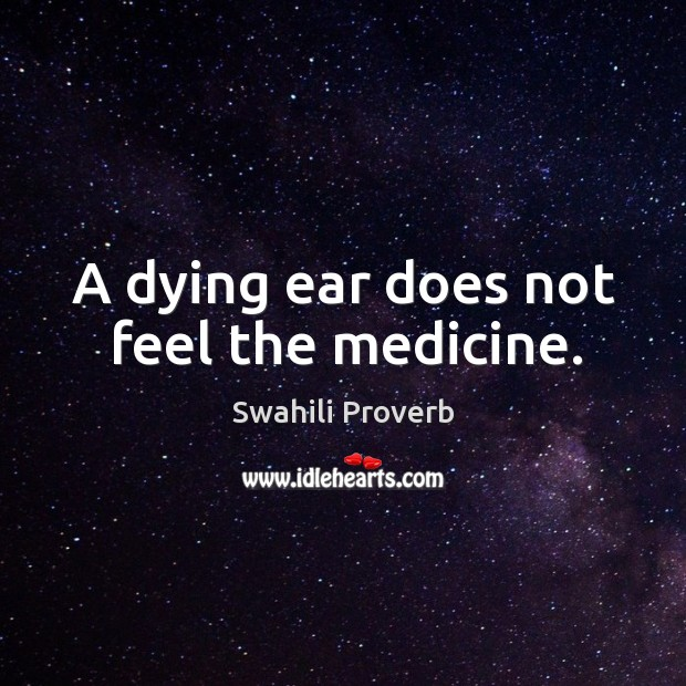 Image, A dying ear does not feel the medicine.