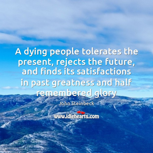 A dying people tolerates the present, rejects the future, and finds its John Steinbeck Picture Quote