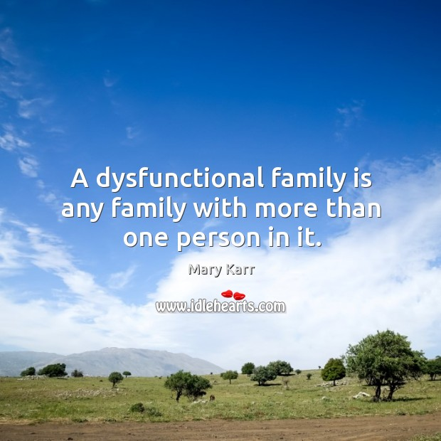 A dysfunctional family is any family with more than one person in it. Image