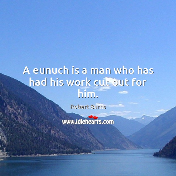 A eunuch is a man who has had his work cut out for him. Image