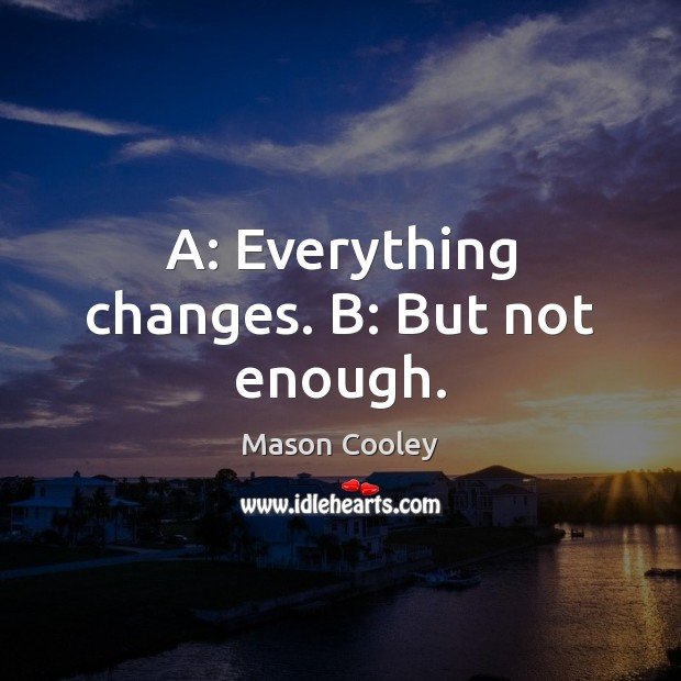 A: Everything changes. B: But not enough. Mason Cooley Picture Quote