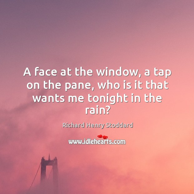 A face at the window, a tap on the pane, who is it that wants me tonight in the rain? Image