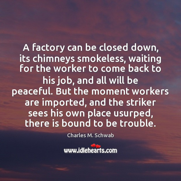 A factory can be closed down, its chimneys smokeless, waiting for the Charles M. Schwab Picture Quote