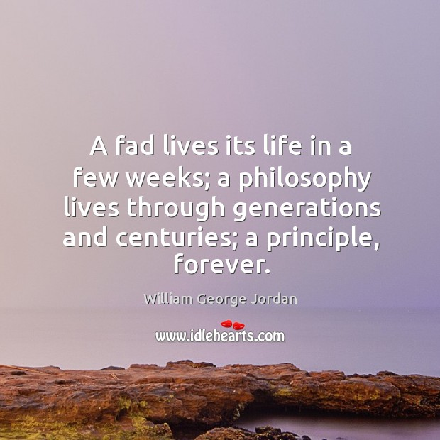 A fad lives its life in a few weeks; a philosophy lives Image