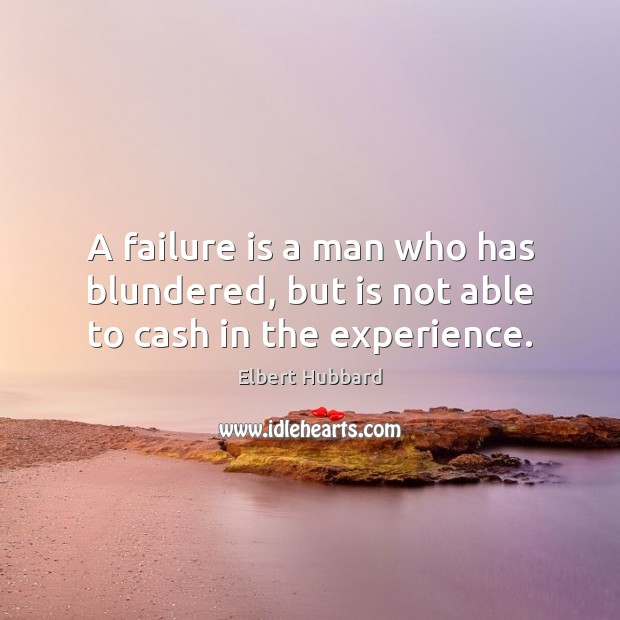 A failure is a man who has blundered, but is not able to cash in the experience. Elbert Hubbard Picture Quote