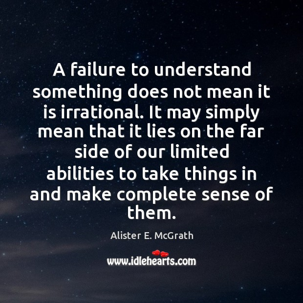 A failure to understand something does not mean it is irrational. It Alister E. McGrath Picture Quote
