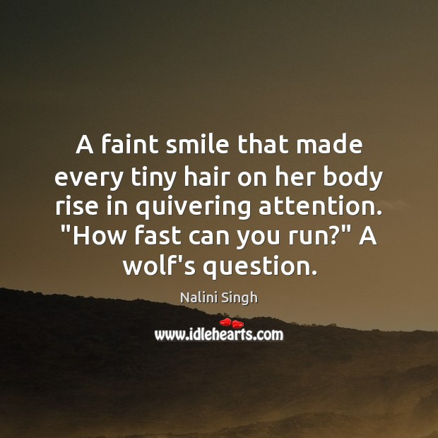 A faint smile that made every tiny hair on her body rise Nalini Singh Picture Quote