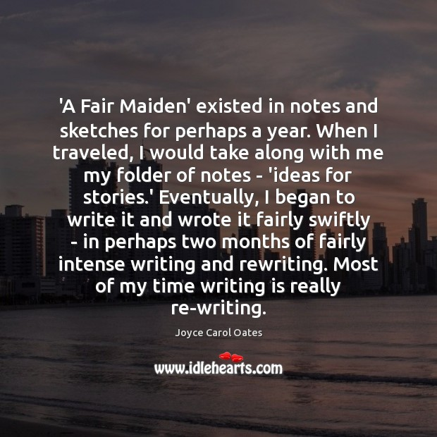 'A Fair Maiden' existed in notes and sketches for perhaps a year. Joyce Carol Oates Picture Quote