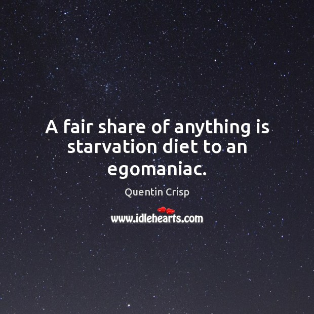 A fair share of anything is starvation diet to an egomaniac. Image