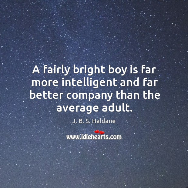 A fairly bright boy is far more intelligent and far better company than the average adult. Image