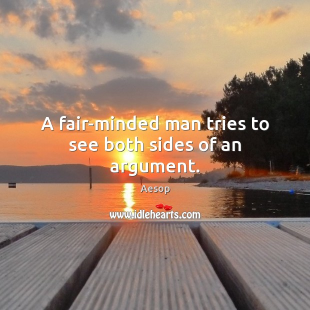 A fair-minded man tries to see both sides of an argument. Aesop Picture Quote
