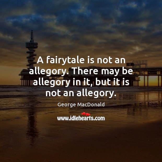 Image, A fairytale is not an allegory. There may be allegory in it, but it is not an allegory.