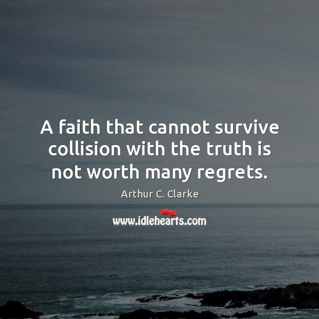 A faith that cannot survive collision with the truth is not worth many regrets. Arthur C. Clarke Picture Quote