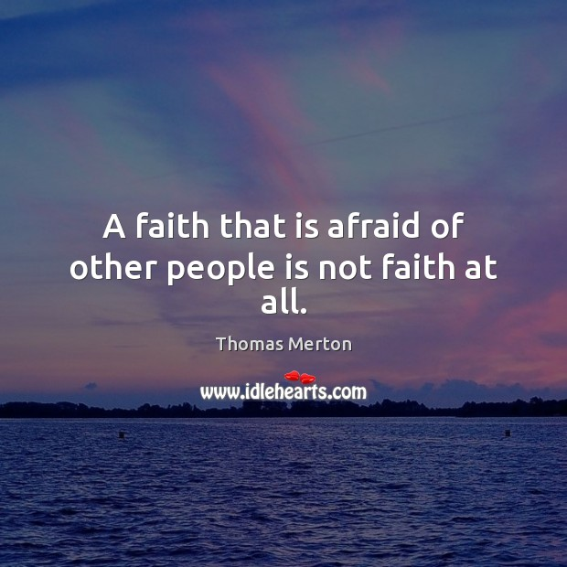 A faith that is afraid of other people is not faith at all. Thomas Merton Picture Quote