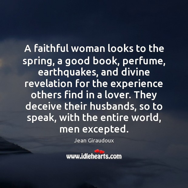 A faithful woman looks to the spring, a good book, perfume, earthquakes, Jean Giraudoux Picture Quote