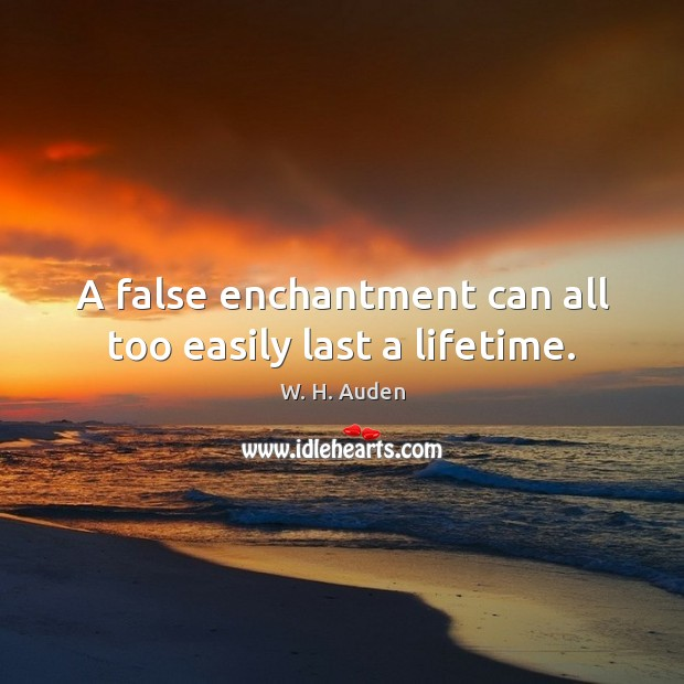 A false enchantment can all too easily last a lifetime. W. H. Auden Picture Quote