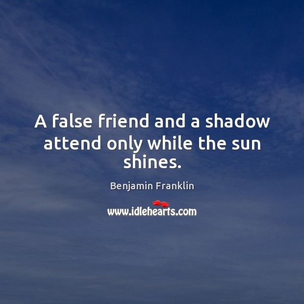 A false friend and a shadow attend only while the sun shines. Benjamin Franklin Picture Quote