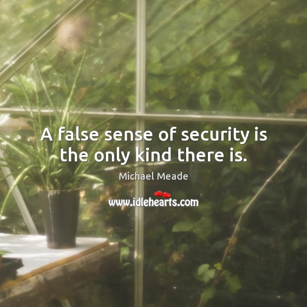 A False Sense Of Security Is The Only Kind There Is