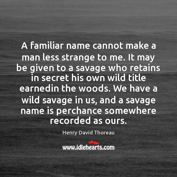 A familiar name cannot make a man less strange to me. It Image