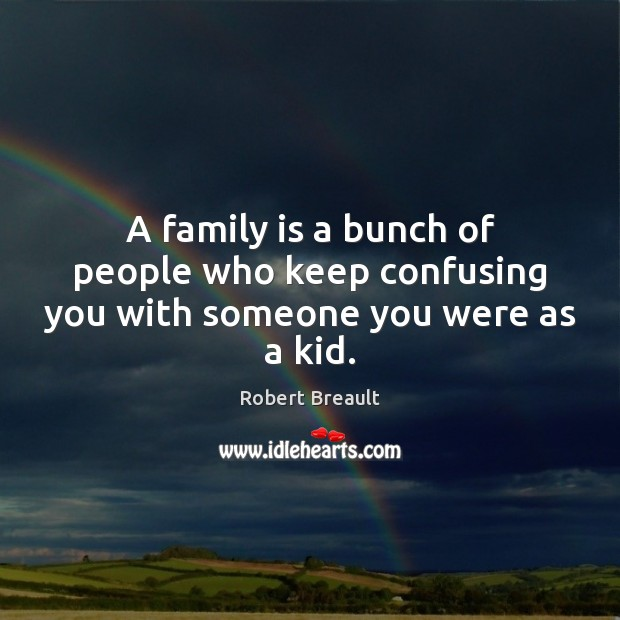 A family is a bunch of people who keep confusing you with someone you were as a kid. Image