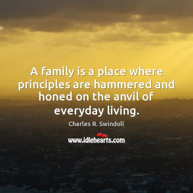 A family is a place where principles are hammered and honed on Charles R. Swindoll Picture Quote