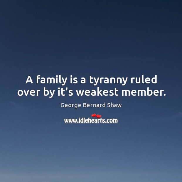A family is a tyranny ruled over by it's weakest member. Image