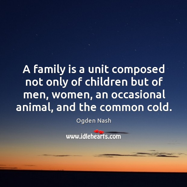 A family is a unit composed not only of children but of men, women, an occasional animal, and the common cold. Image