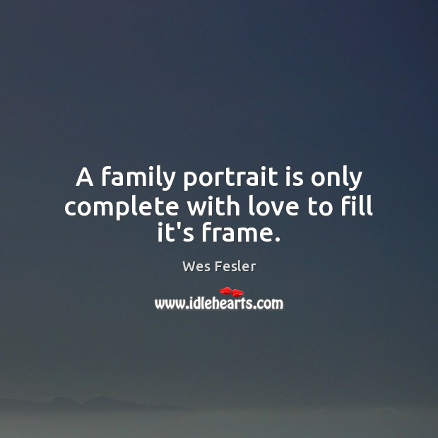 A family portrait is only complete with love to fill it's frame. Wes Fesler Picture Quote