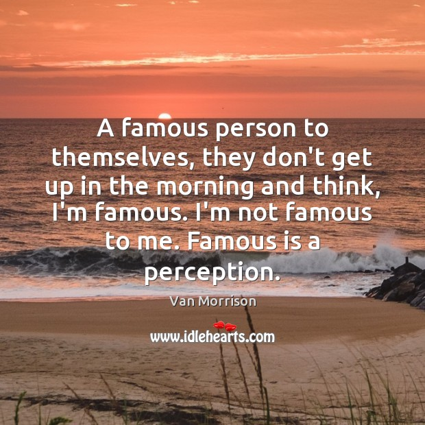 A famous person to themselves, they don't get up in the morning Van Morrison Picture Quote